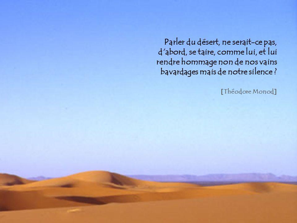 Parler du désert, ne serait-ce pas, d abord, se taire, comme lui, et lui rendre hommage non de nos vains bavardages mais de notre silence