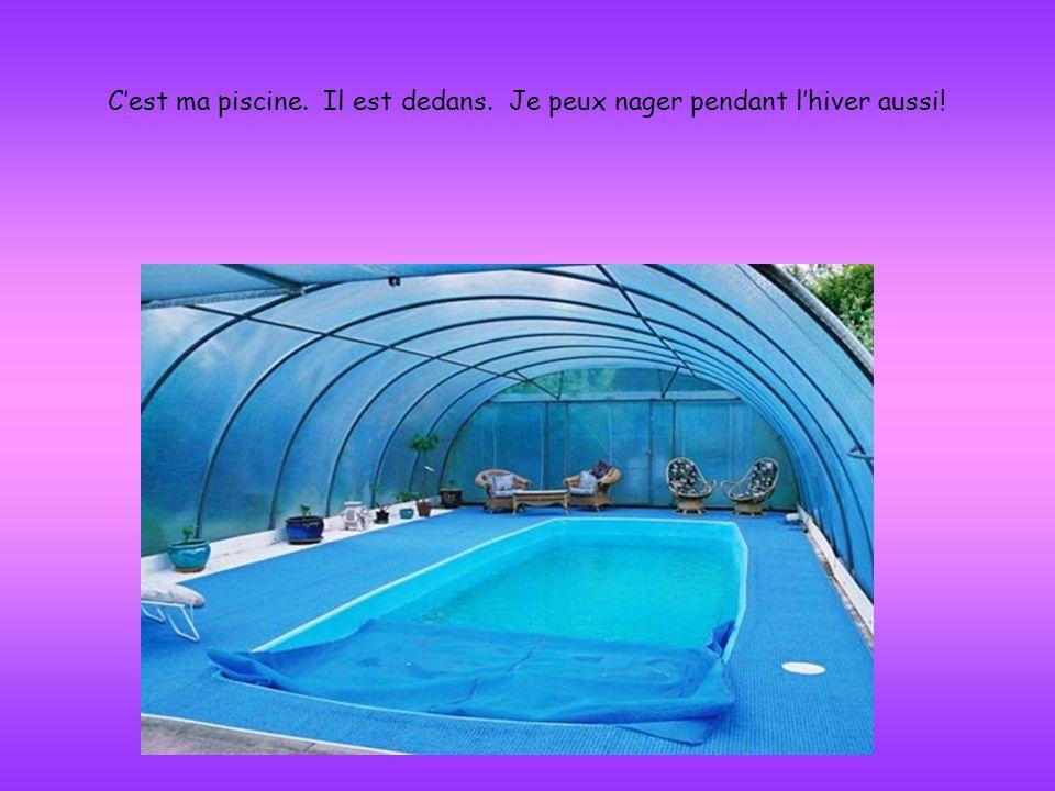 C'est ma piscine. Il est dedans. Je peux nager pendant l'hiver aussi!