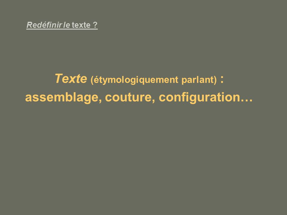 Texte (étymologiquement parlant) : assemblage, couture, configuration…