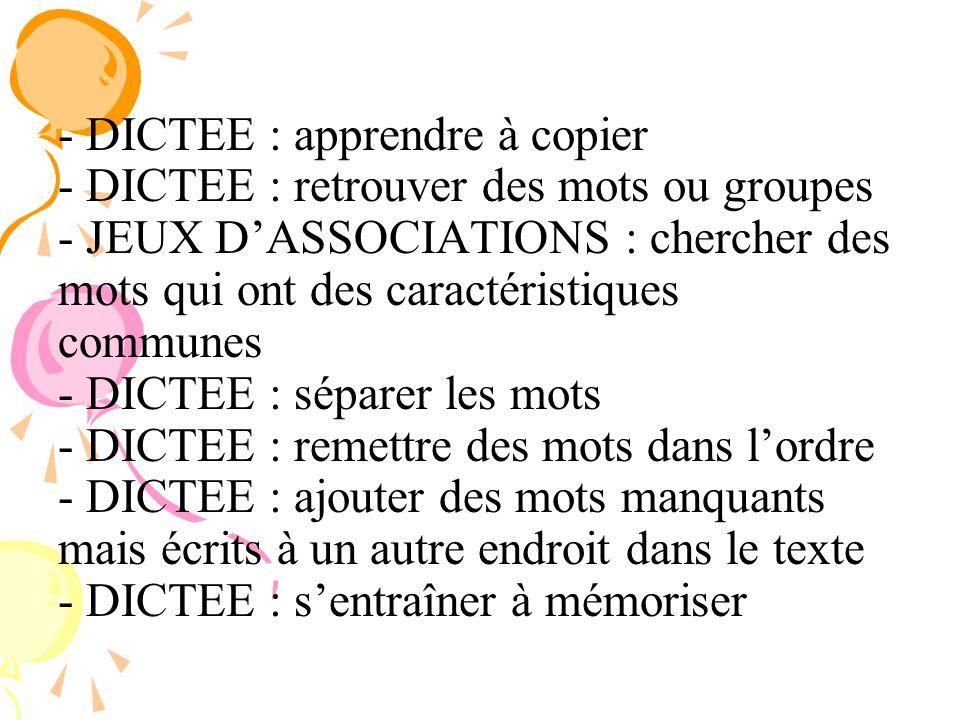 DICTEE : apprendre à copier - DICTEE : retrouver des mots ou groupes - JEUX D'ASSOCIATIONS : chercher des mots qui ont des caractéristiques communes - DICTEE : séparer les mots - DICTEE : remettre des mots dans l'ordre - DICTEE : ajouter des mots manquants mais écrits à un autre endroit dans le texte - DICTEE : s'entraîner à mémoriser