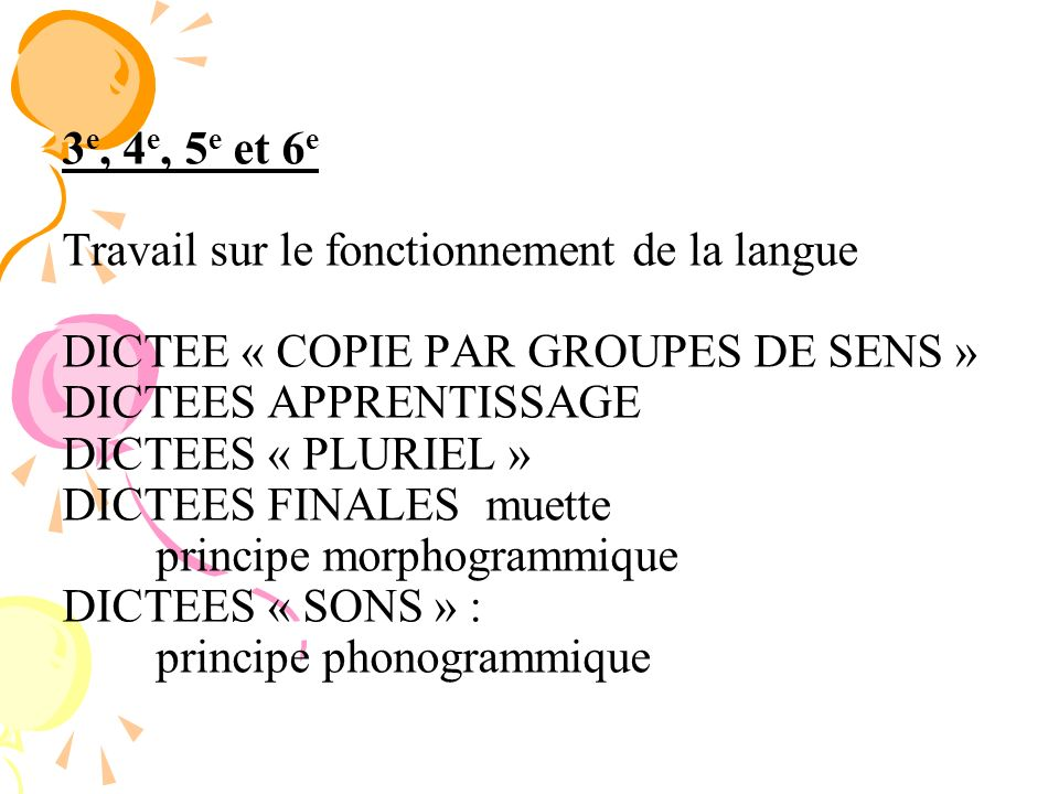 3e, 4e, 5e et 6e Travail sur le fonctionnement de la langue DICTEE « COPIE PAR GROUPES DE SENS » DICTEES APPRENTISSAGE DICTEES « PLURIEL » DICTEES FINALES muette principe morphogrammique DICTEES « SONS » : principe phonogrammique