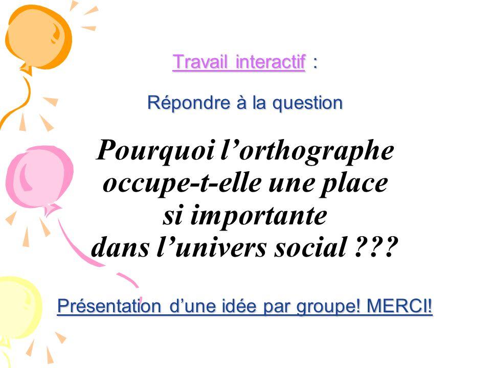 Travail interactif : Répondre à la question Pourquoi l'orthographe occupe-t-elle une place si importante dans l'univers social .