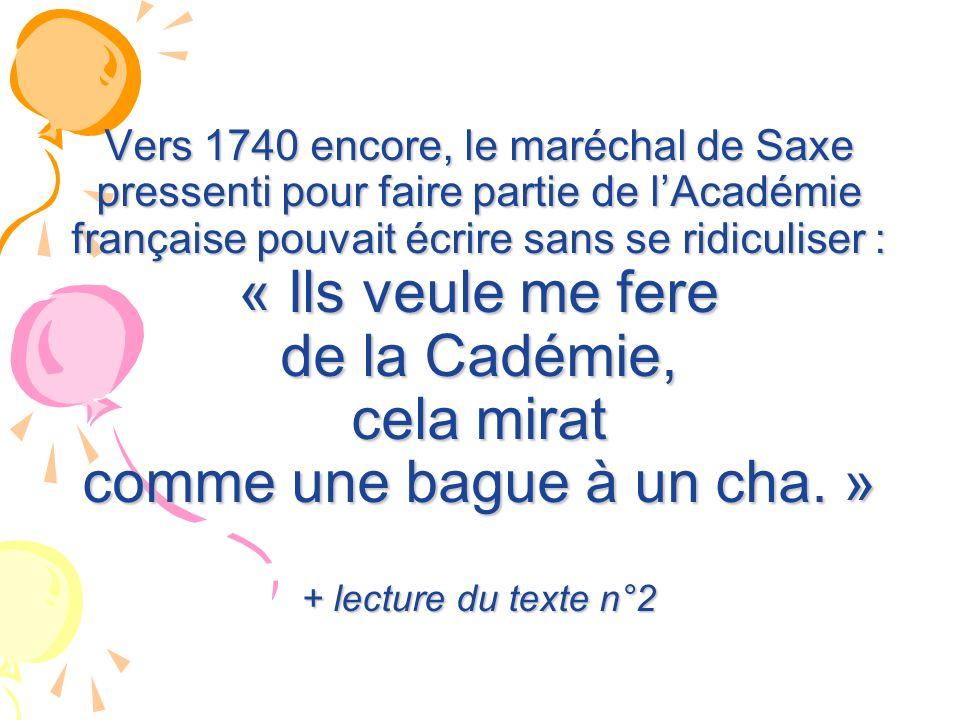 Vers 1740 encore, le maréchal de Saxe pressenti pour faire partie de l'Académie française pouvait écrire sans se ridiculiser : « Ils veule me fere de la Cadémie, cela mirat comme une bague à un cha. » + lecture du texte n°2