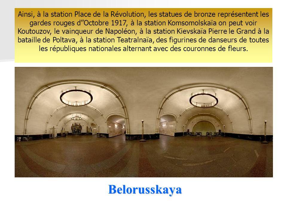 Ainsi, à la station Place de la Révolution, les statues de bronze représentent les gardes rouges d''Octobre 1917, à la station Komsomolskaïa on peut voir Koutouzov, le vainqueur de Napoléon, à la station Kievskaïa Pierre le Grand à la bataille de Poltava, à la station Teatralnaïa, des figurines de danseurs de toutes les républiques nationales alternant avec des couronnes de fleurs.