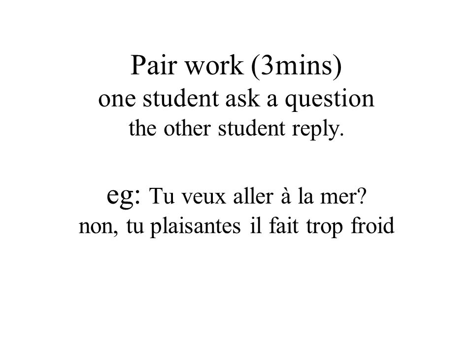 Pair work (3mins) one student ask a question the other student reply