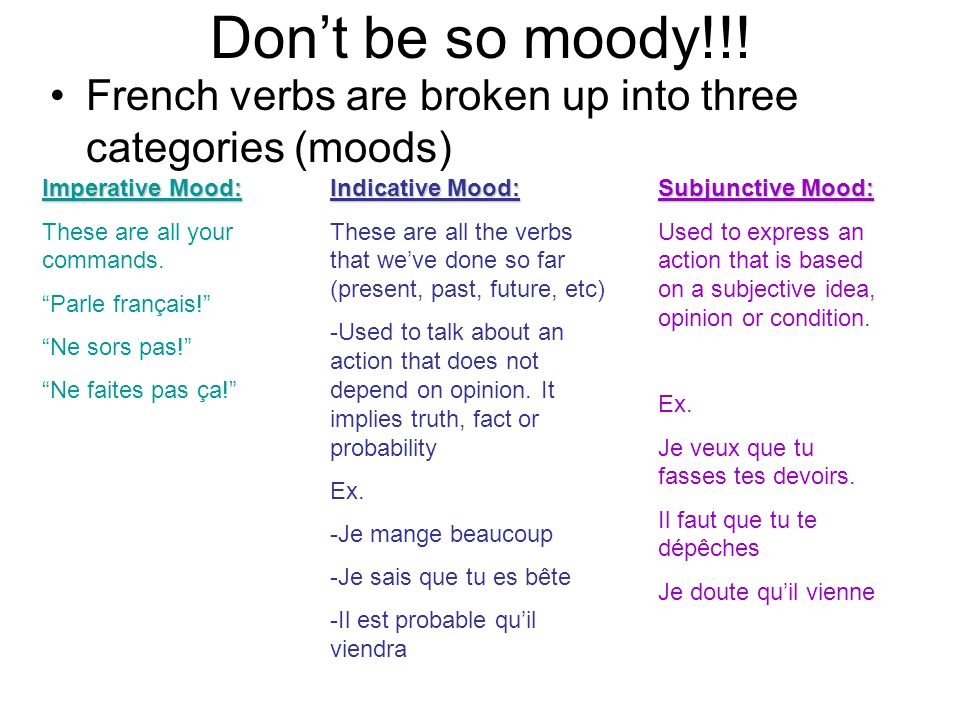 Don't be so moody!!! French verbs are broken up into three categories (moods) Imperative Mood: These are all your commands.