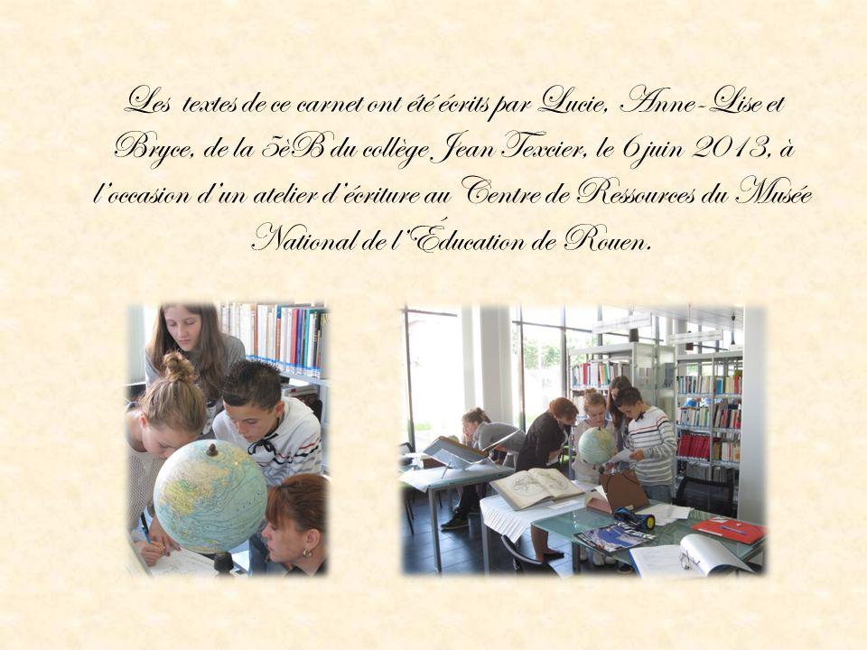Les textes de ce carnet ont été écrits par Lucie, Anne-Lise et Bryce, de la 5èB du collège Jean Texcier, le 6 juin 2013, à l'occasion d'un atelier d'écriture au Centre de Ressources du Musée National de l'Éducation de Rouen.