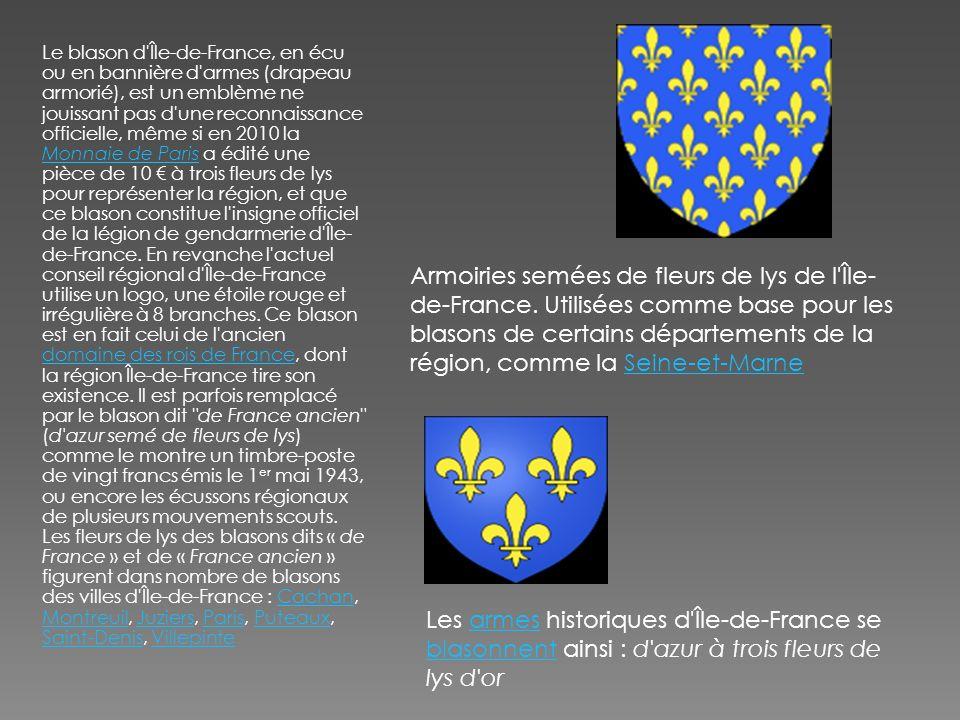 Le blason d Île-de-France, en écu ou en bannière d armes (drapeau armorié), est un emblème ne jouissant pas d une reconnaissance officielle, même si en 2010 la Monnaie de Paris a édité une pièce de 10 € à trois fleurs de lys pour représenter la région, et que ce blason constitue l insigne officiel de la légion de gendarmerie d Île-de-France. En revanche l actuel conseil régional d Île-de-France utilise un logo, une étoile rouge et irrégulière à 8 branches. Ce blason est en fait celui de l ancien domaine des rois de France, dont la région Île-de-France tire son existence. Il est parfois remplacé par le blason dit de France ancien (d azur semé de fleurs de lys) comme le montre un timbre-poste de vingt francs émis le 1er mai 1943, ou encore les écussons régionaux de plusieurs mouvements scouts. Les fleurs de lys des blasons dits « de France » et de « France ancien » figurent dans nombre de blasons des villes d Île-de-France : Cachan, Montreuil, Juziers, Paris, Puteaux, Saint-Denis, Villepinte