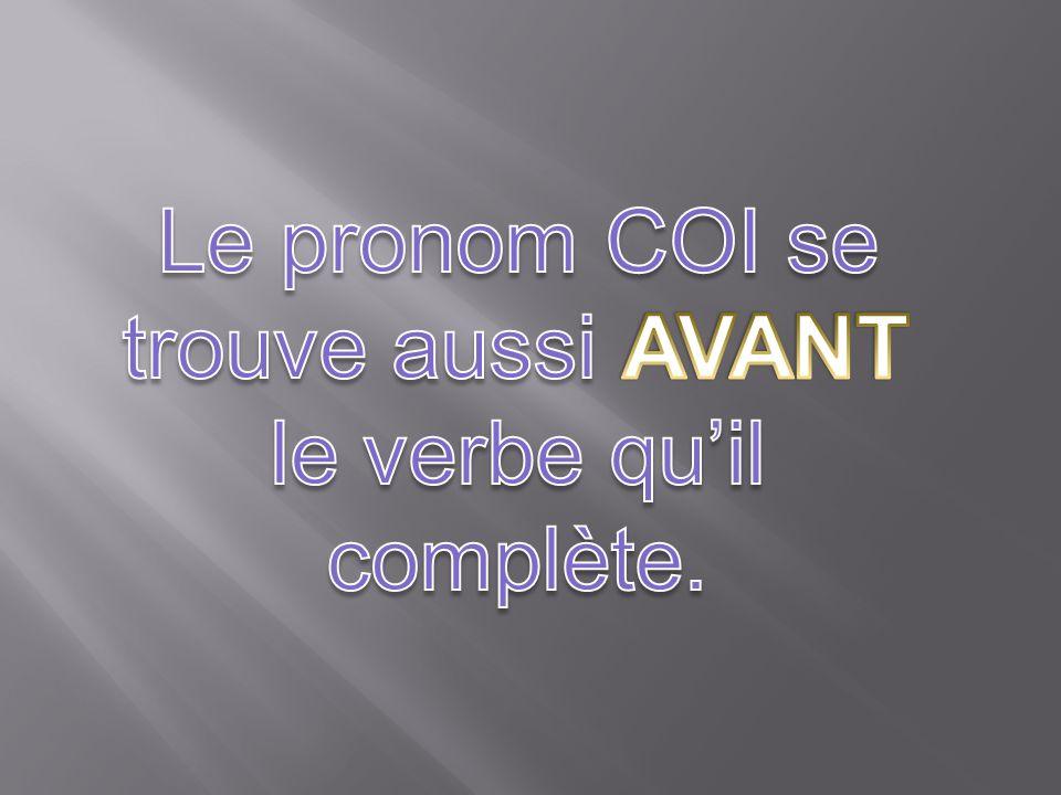 Le pronom COI se trouve aussi AVANT le verbe qu'il complète.