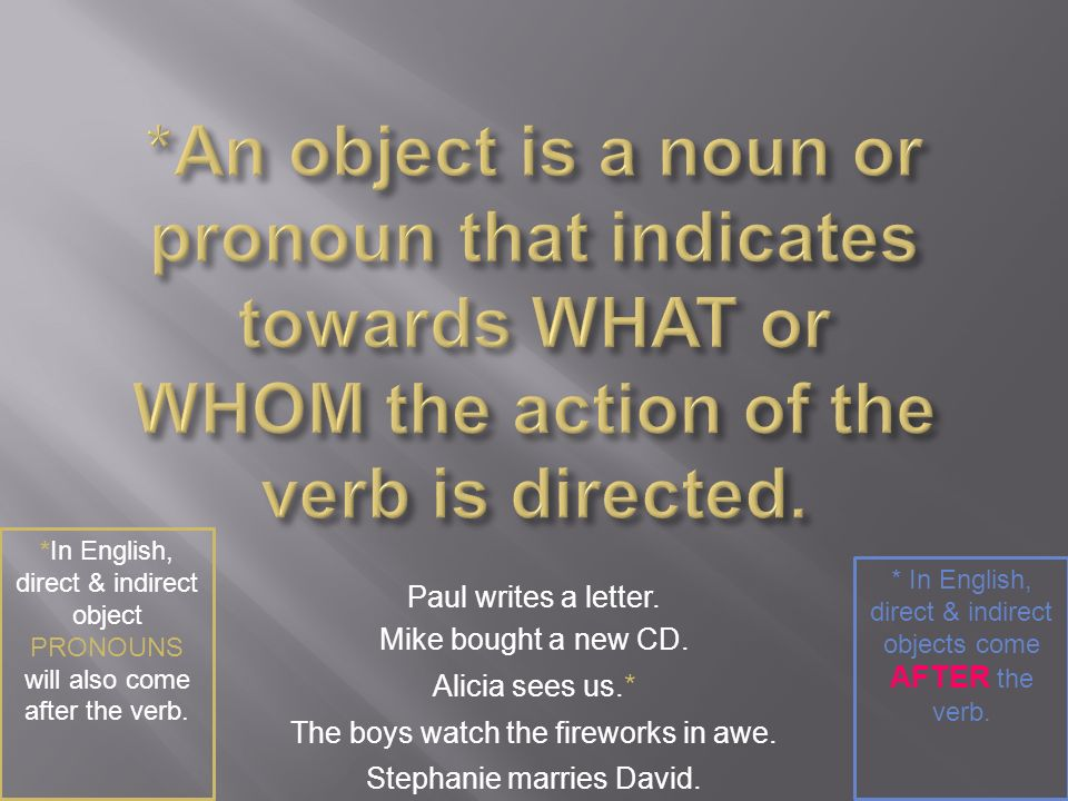 *An object is a noun or pronoun that indicates towards WHAT or WHOM the action of the verb is directed.