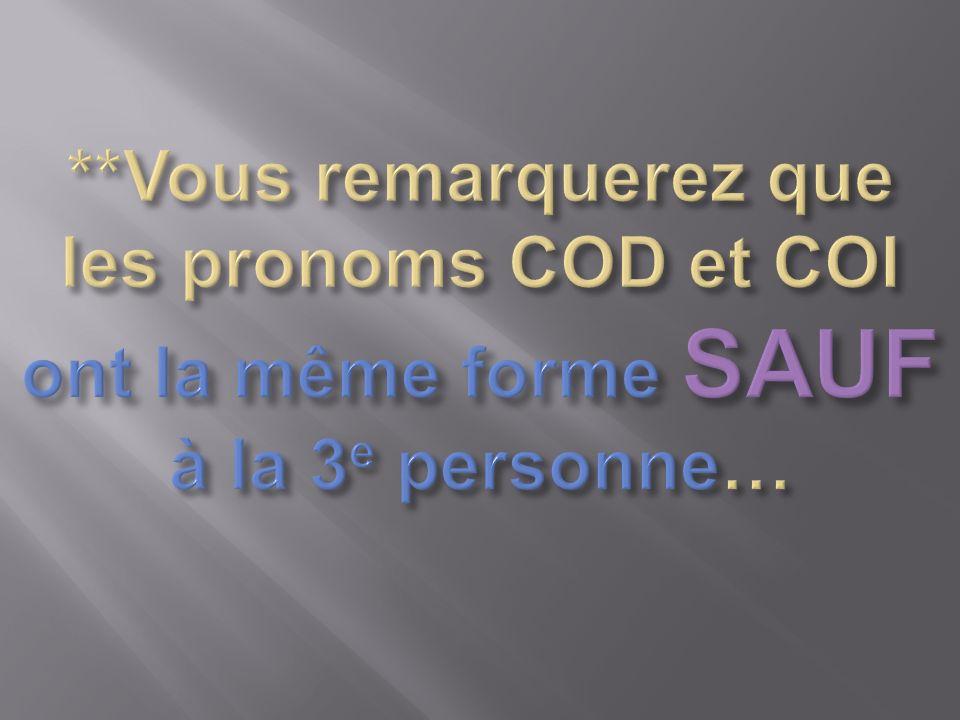 **Vous remarquerez que les pronoms COD et COI ont la même forme SAUF à la 3e personne…