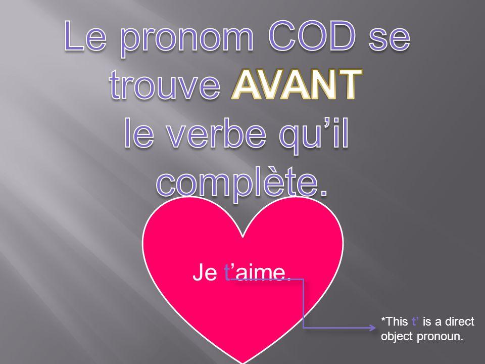 Le pronom COD se trouve AVANT le verbe qu'il complète. Je t'aime.