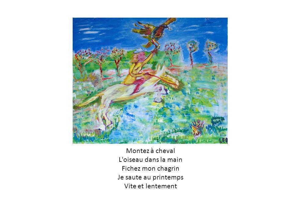 Montez à cheval L oiseau dans la main Fichez mon chagrin Je saute au printemps Vite et lentement