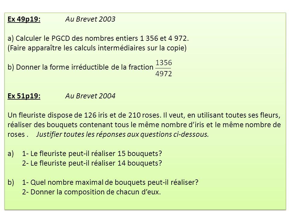 Ex 49p19: Au Brevet 2003 a) Calculer le PGCD des nombres entiers 1 356 et 4 972. (Faire apparaître les calculs intermédiaires sur la copie)