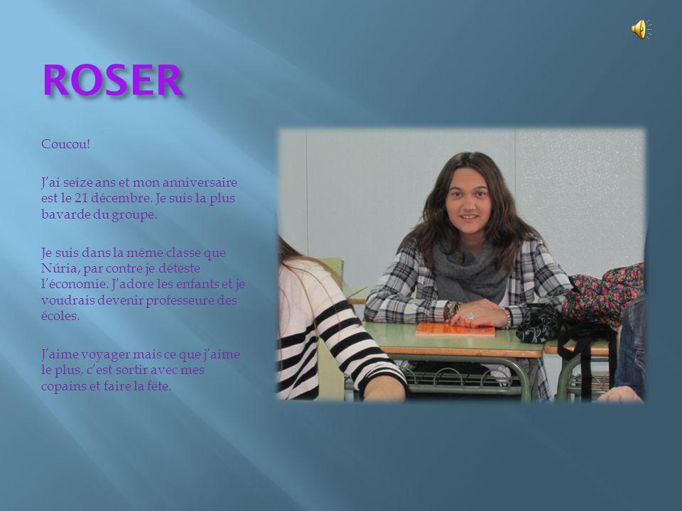 ROSER Coucou! J'ai seize ans et mon anniversaire est le 21 décembre. Je suis la plus bavarde du groupe.