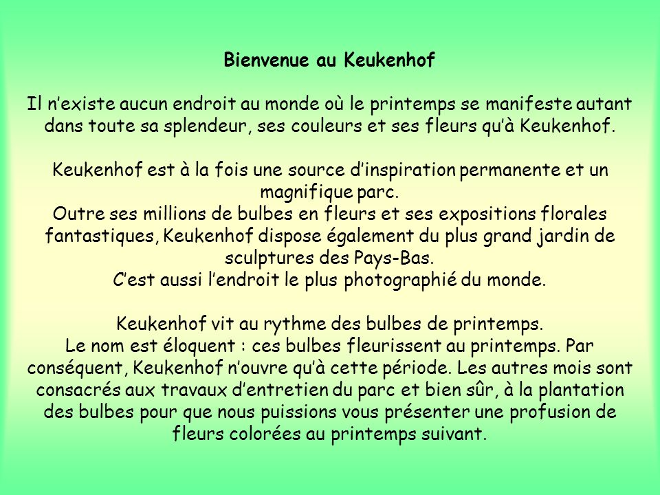 Bienvenue au Keukenhof Il n'existe aucun endroit au monde où le printemps se manifeste autant dans toute sa splendeur, ses couleurs et ses fleurs qu'à Keukenhof.
