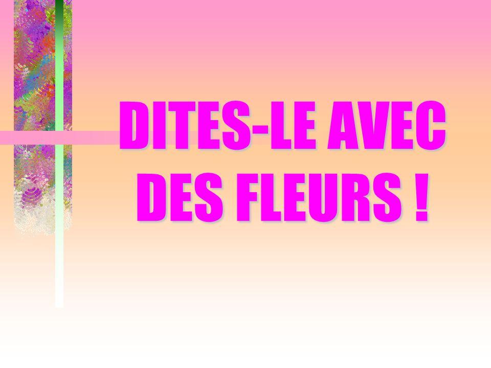 DITES-LE AVEC DES FLEURS !