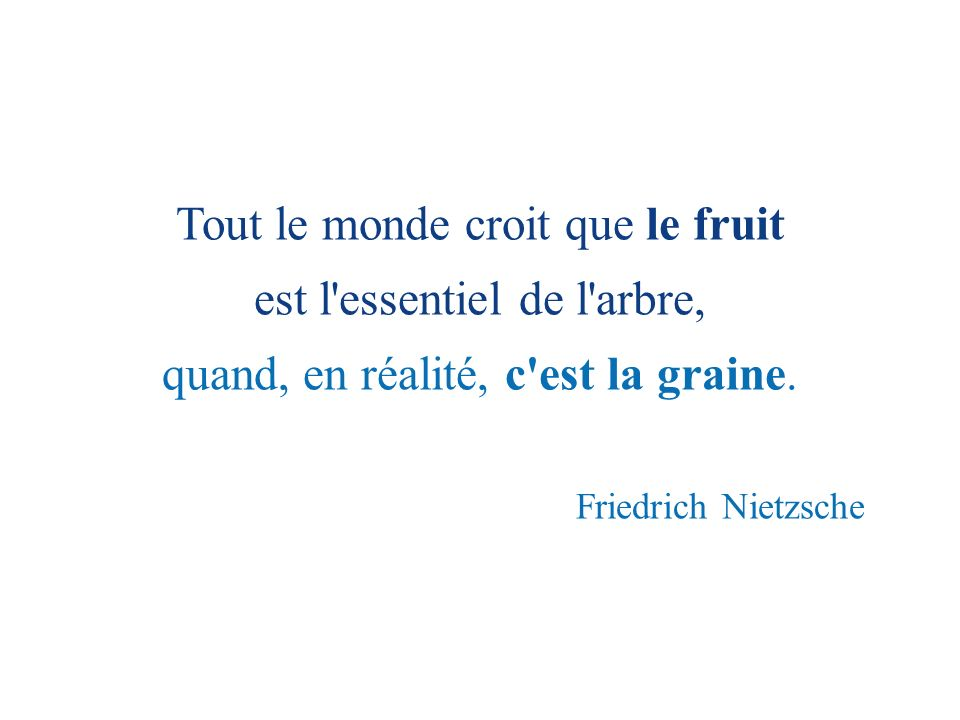 Tout le monde croit que le fruit est l essentiel de l arbre,