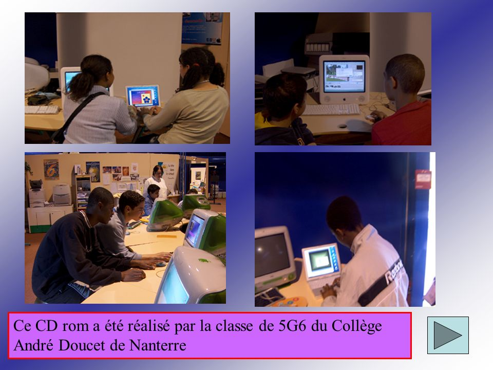 Ce CD rom a été réalisé par la classe de 5G6 du Collège André Doucet de Nanterre