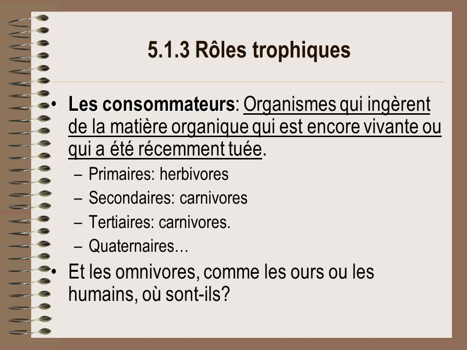 5.1.3 Rôles trophiques Les consommateurs: Organismes qui ingèrent de la matière organique qui est encore vivante ou qui a été récemment tuée.