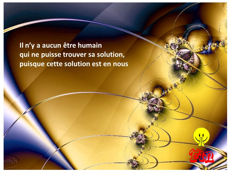 Il n'y a aucun être humain qui ne puisse trouver sa solution, puisque cette solution est en nous