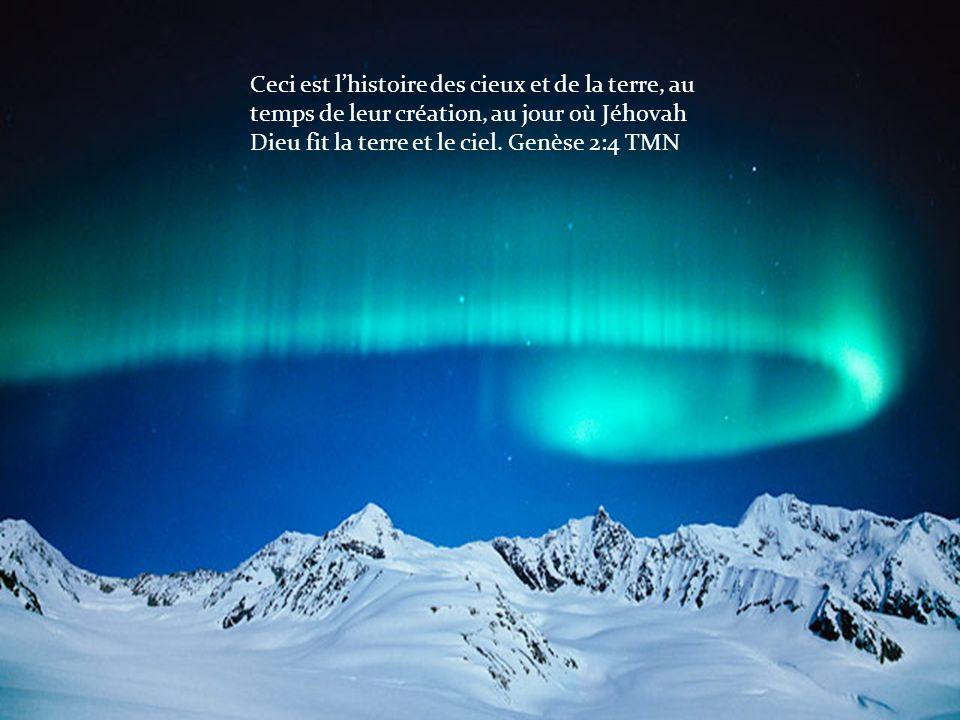 Ceci est l'histoire des cieux et de la terre, au temps de leur création, au jour où Jéhovah Dieu fit la terre et le ciel.