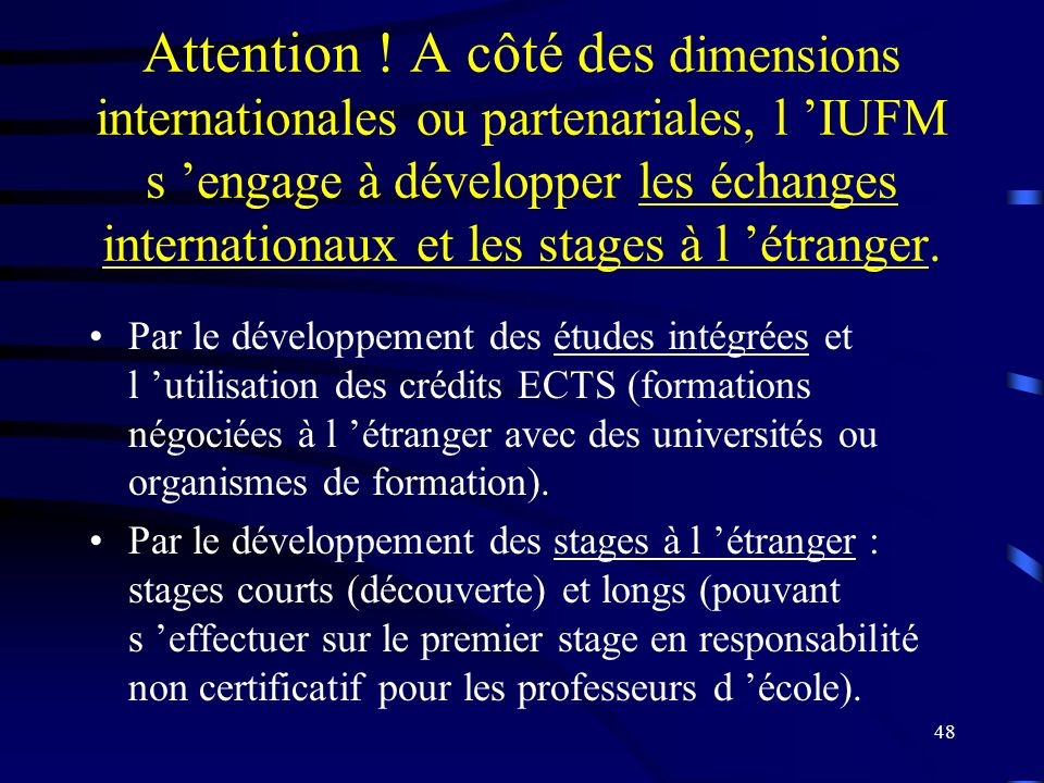 Attention ! A côté des dimensions internationales ou partenariales, l 'IUFM s 'engage à développer les échanges internationaux et les stages à l 'étranger.