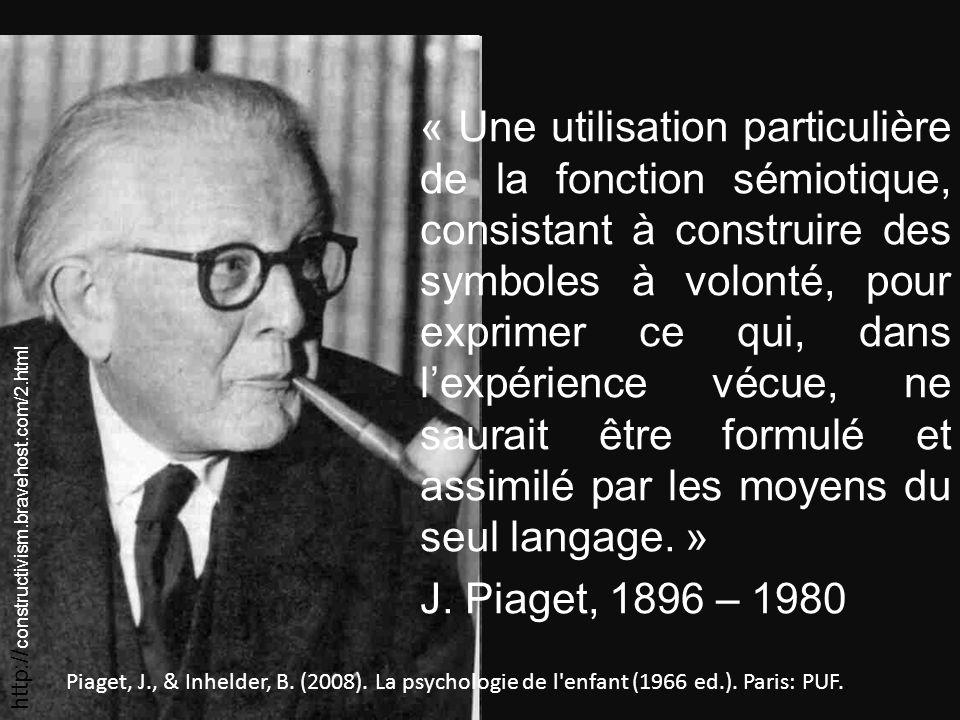 « Une utilisation particulière de la fonction sémiotique, consistant à construire des symboles à volonté, pour exprimer ce qui, dans l'expérience vécue, ne saurait être formulé et assimilé par les moyens du seul langage. » J. Piaget, 1896 – 1980