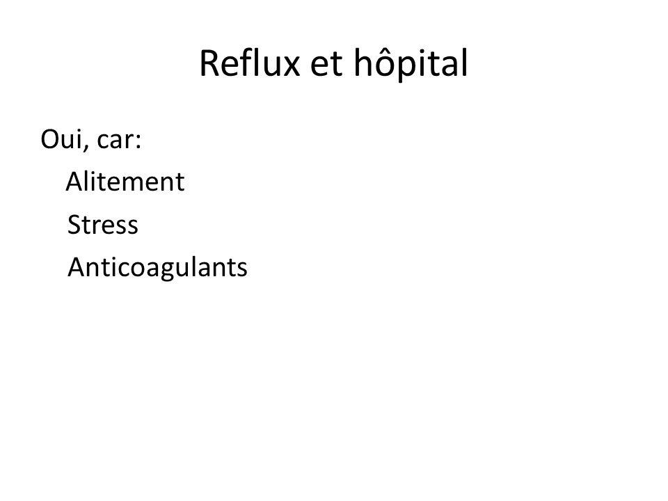 Reflux et hôpital Oui, car: Alitement Stress Anticoagulants