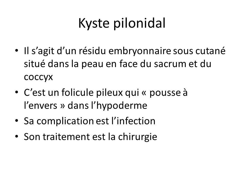 Kyste pilonidal Il s'agit d'un résidu embryonnaire sous cutané situé dans la peau en face du sacrum et du coccyx.