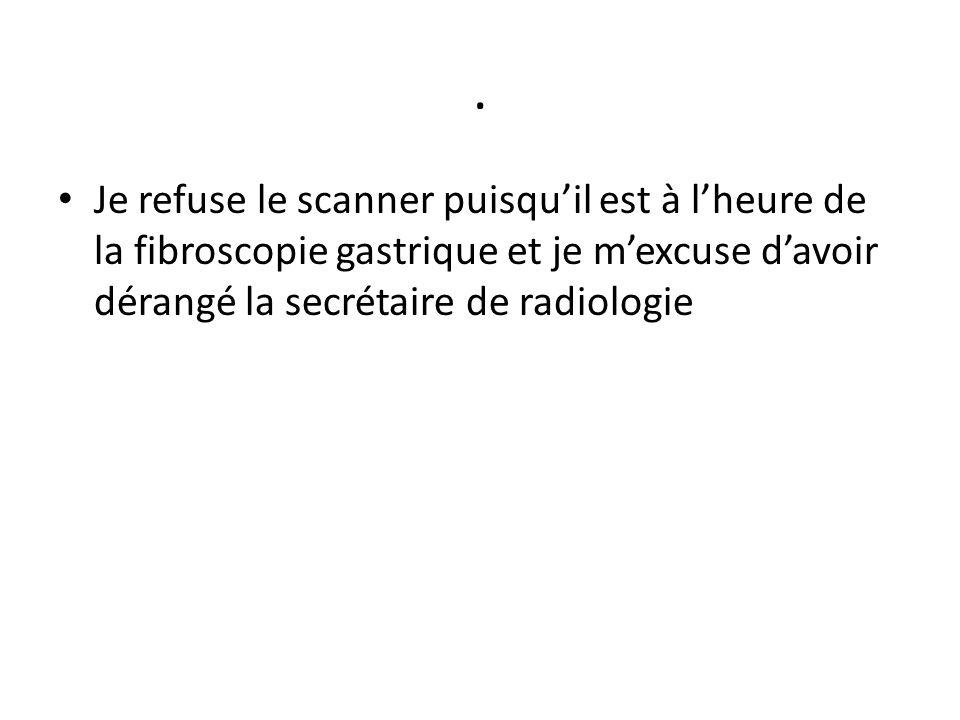 . Je refuse le scanner puisqu'il est à l'heure de la fibroscopie gastrique et je m'excuse d'avoir dérangé la secrétaire de radiologie.