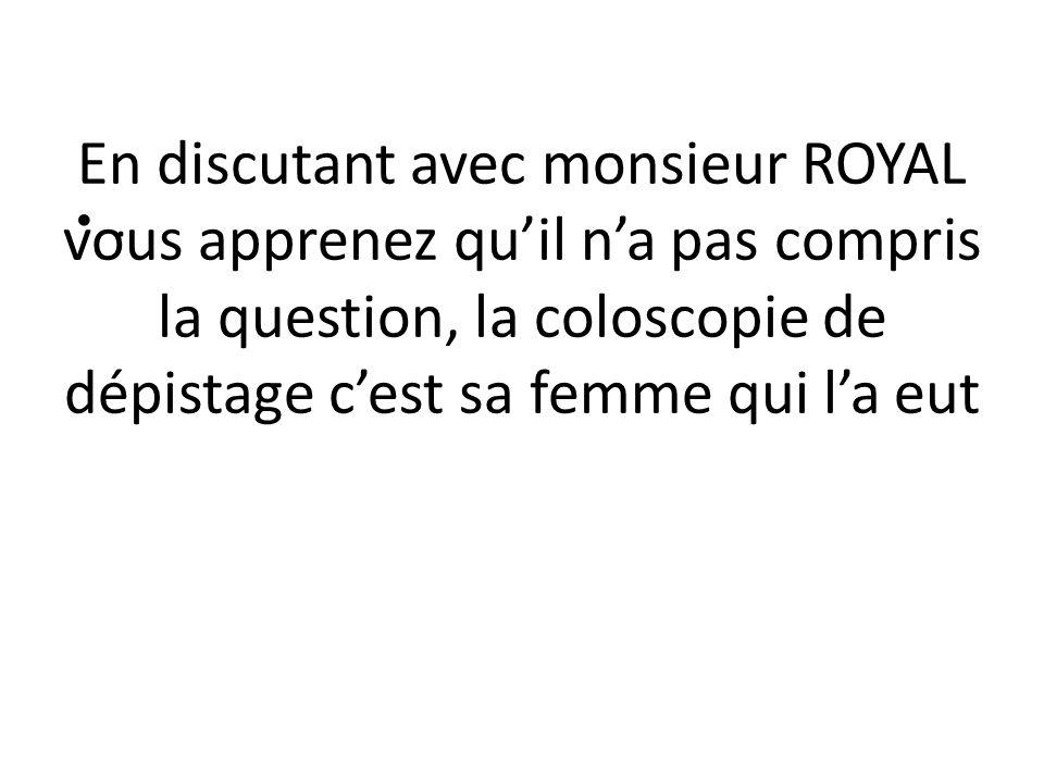 En discutant avec monsieur ROYAL vous apprenez qu'il n'a pas compris la question, la coloscopie de dépistage c'est sa femme qui l'a eut
