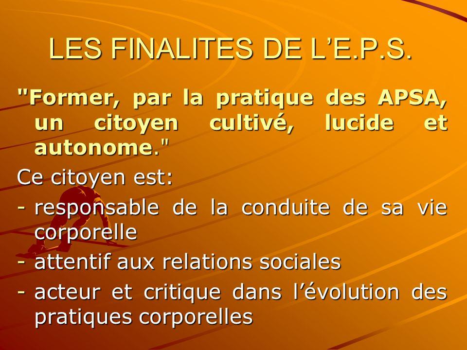 LES FINALITES DE L'E.P.S. Former, par la pratique des APSA, un citoyen cultivé, lucide et autonome.