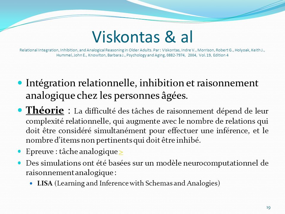 Viskontas & al Relational Integration, Inhibition, and Analogical Reasoning in Older Adults. Par : Viskontas, Indre V., Morrison, Robert G., Holyoak, Keith J., Hummel, John E., Knowlton, Barbara J., Psychology and Aging, 0882-7974, 2004, Vol. 19, Edition 4