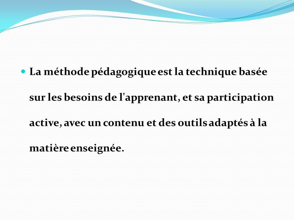 La méthode pédagogique est la technique basée sur les besoins de l apprenant, et sa participation active, avec un contenu et des outils adaptés à la matière enseignée.