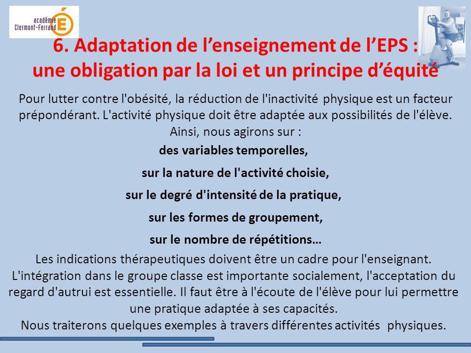 6. Adaptation de l'enseignement de l'EPS : une obligation par la loi et un principe d'équité Pour lutter contre l obésité, la réduction de l inactivité physique est un facteur prépondérant. L activité physique doit être adaptée aux possibilités de l élève. Ainsi, nous agirons sur :