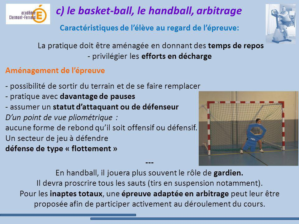 c) le basket-ball, le handball, arbitrage Caractéristiques de l'élève au regard de l'épreuve: La pratique doit être aménagée en donnant des temps de repos - privilégier les efforts en décharge --- En handball, il jouera plus souvent le rôle de gardien. Il devra proscrire tous les sauts (tirs en suspension notamment). Pour les inaptes totaux, une épreuve adaptée en arbitrage peut leur être proposée afin de participer activement au déroulement du cours.