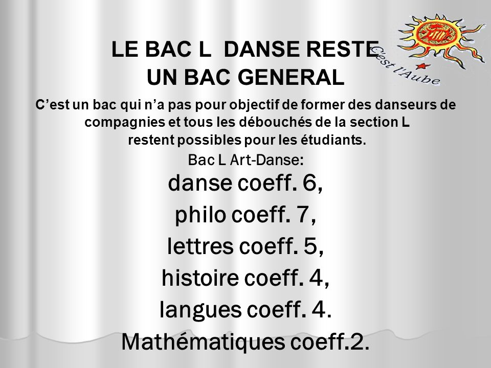 LE BAC L DANSE RESTE UN BAC GENERAL C'est un bac qui n'a pas pour objectif de former des danseurs de compagnies et tous les débouchés de la section L