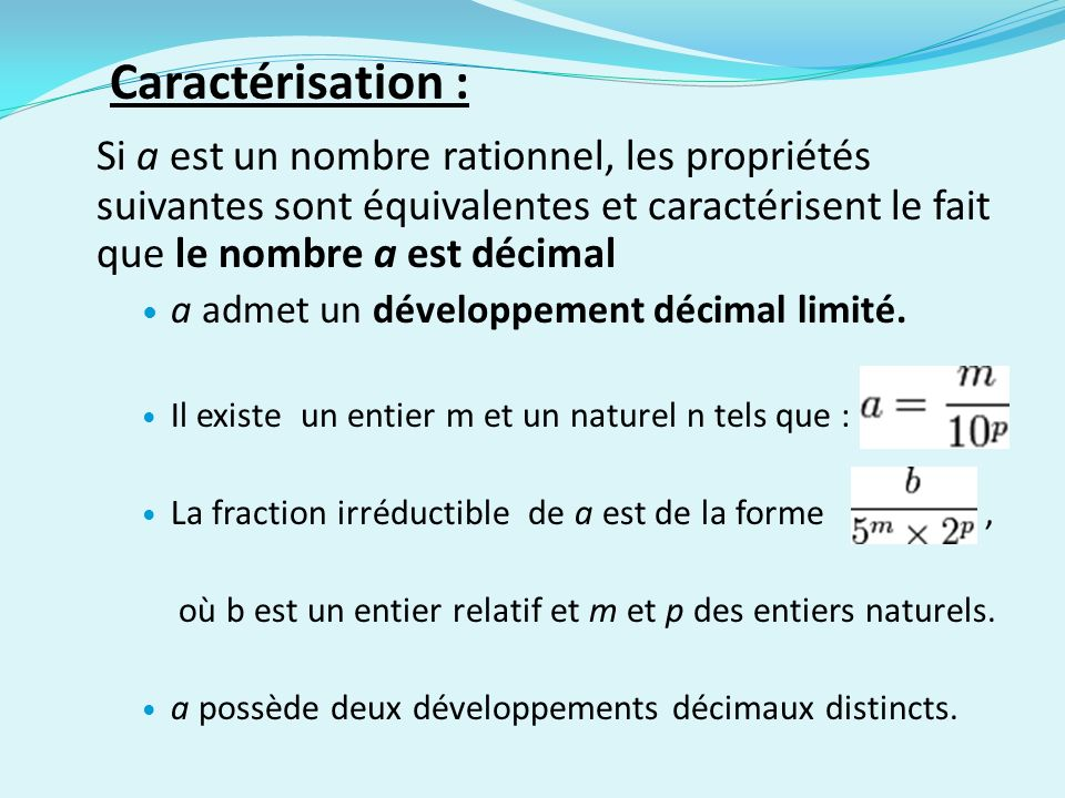 Caractérisation : Si a est un nombre rationnel, les propriétés suivantes sont équivalentes et caractérisent le fait que le nombre a est décimal