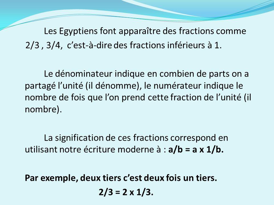 Les Egyptiens font apparaître des fractions comme 2/3 , 3/4, c'est-à-dire des fractions inférieurs à 1.