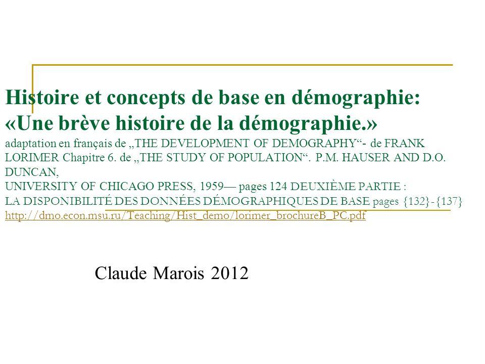 """Histoire et concepts de base en démographie: «Une brève histoire de la démographie.» adaptation en français de """"THE DEVELOPMENT OF DEMOGRAPHY - de FRANK LORIMER Chapitre 6. de """"THE STUDY OF POPULATION . P.M. HAUSER AND D.O. DUNCAN, UNIVERSITY OF CHICAGO PRESS, 1959— pages 124 DEUXIÈME PARTIE : LA DISPONIBILITÉ DES DONNÉES DÉMOGRAPHIQUES DE BASE pages {132}-{137} http://dmo.econ.msu.ru/Teaching/Hist_demo/lorimer_brochureB_PC.pdf"""