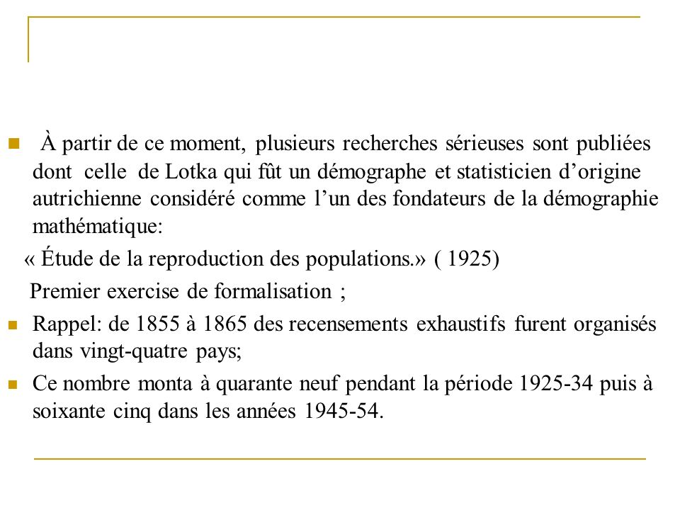 À partir de ce moment, plusieurs recherches sérieuses sont publiées dont celle de Lotka qui fût un démographe et statisticien d'origine autrichienne considéré comme l'un des fondateurs de la démographie mathématique: