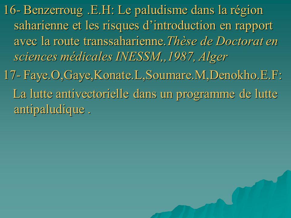 16- Benzerroug .E.H: Le paludisme dans la région saharienne et les risques d'introduction en rapport avec la route transsaharienne.Thèse de Doctorat en sciences médicales INESSM,,1987, Alger