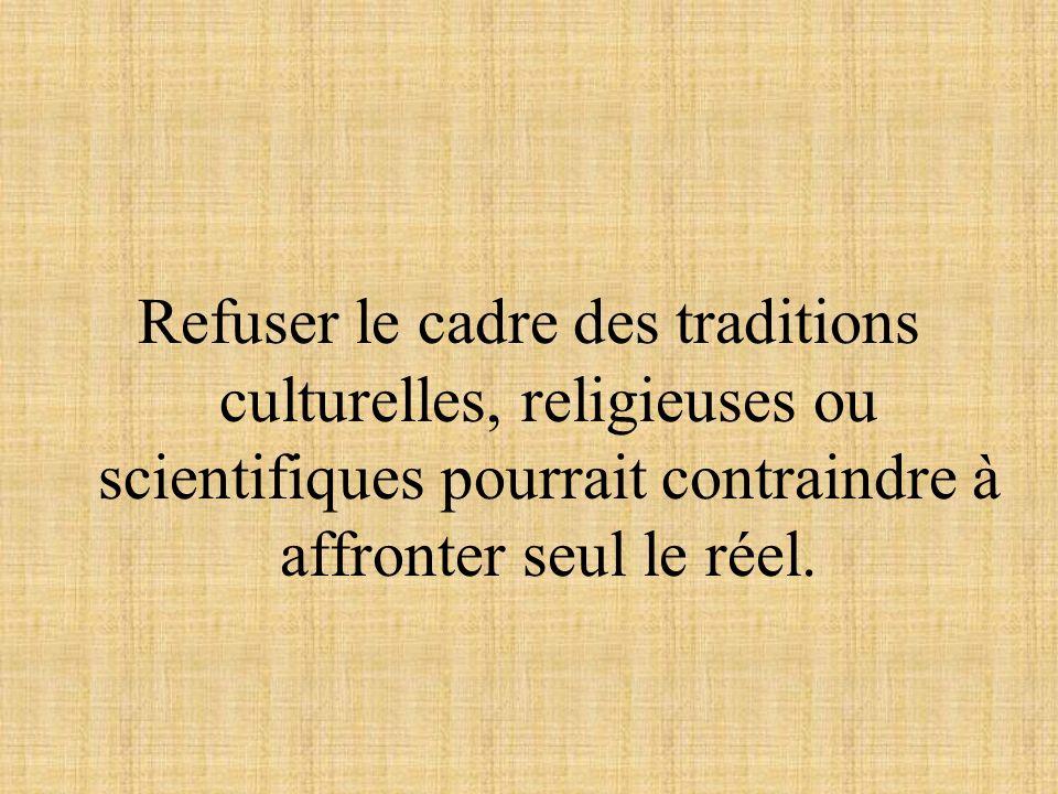 Refuser le cadre des traditions culturelles, religieuses ou scientifiques pourrait contraindre à affronter seul le réel.