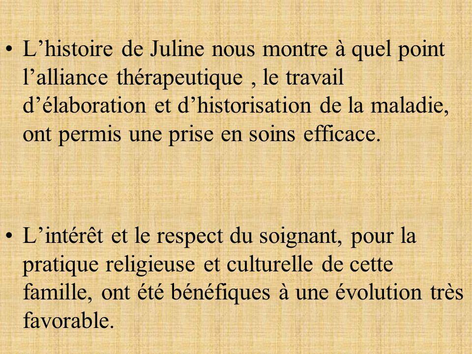 L'histoire de Juline nous montre à quel point l'alliance thérapeutique , le travail d'élaboration et d'historisation de la maladie, ont permis une prise en soins efficace.