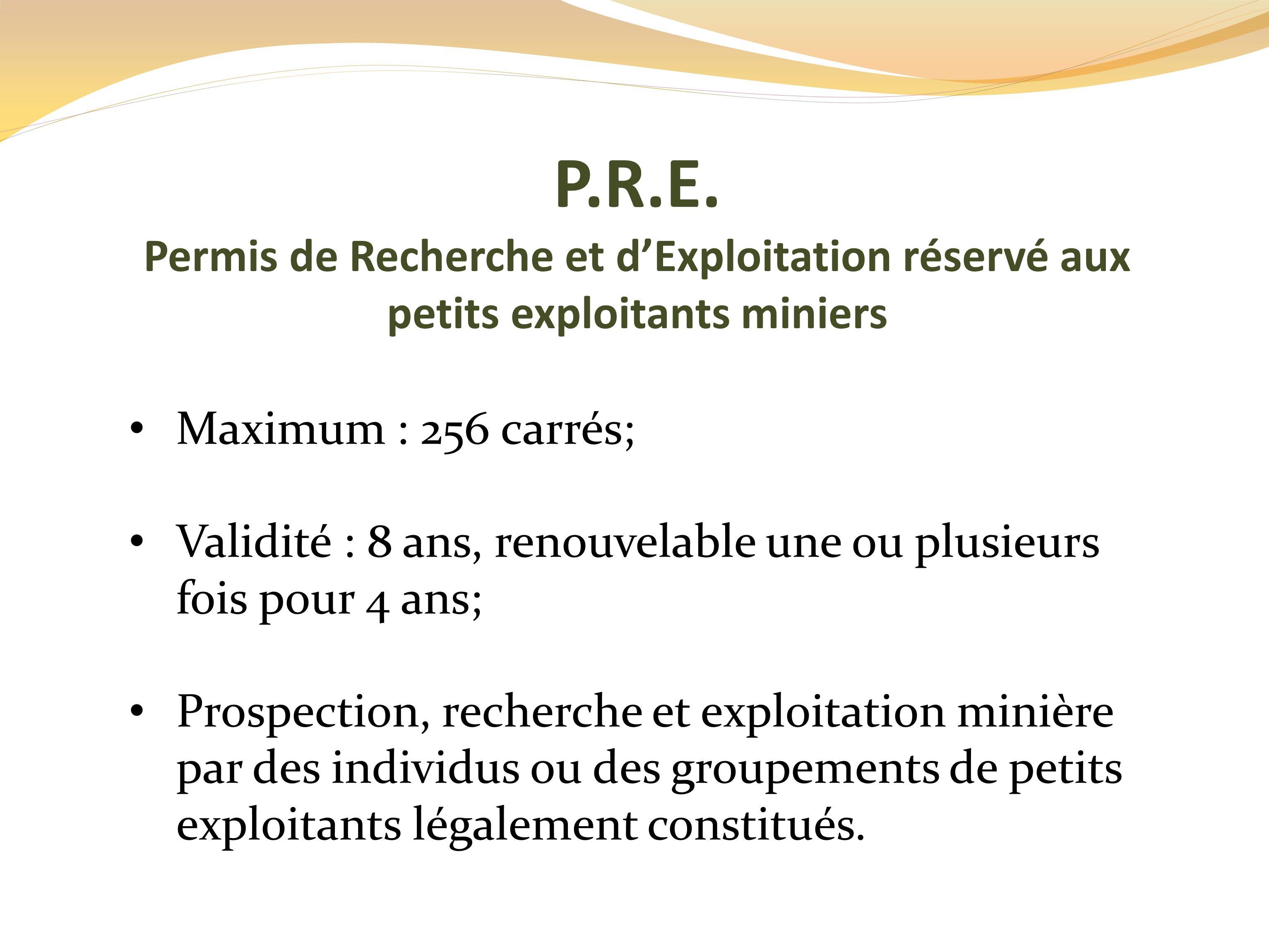 P.R.E. Permis de Recherche et d'Exploitation réservé aux petits exploitants miniers. Maximum : 256 carrés;