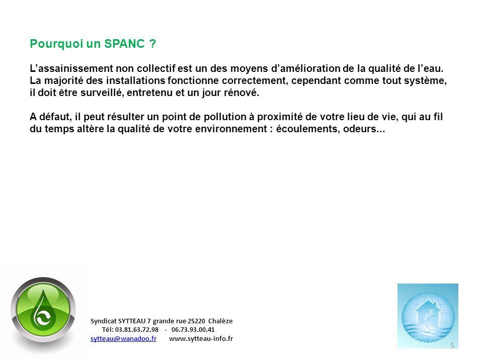 Pourquoi un SPANC L'assainissement non collectif est un des moyens d'amélioration de la qualité de l'eau. La majorité des installations fonctionne correctement, cependant comme tout système, il doit être surveillé, entretenu et un jour rénové. A défaut, il peut résulter un point de pollution à proximité de votre lieu de vie, qui au fil du temps altère la qualité de votre environnement : écoulements, odeurs...