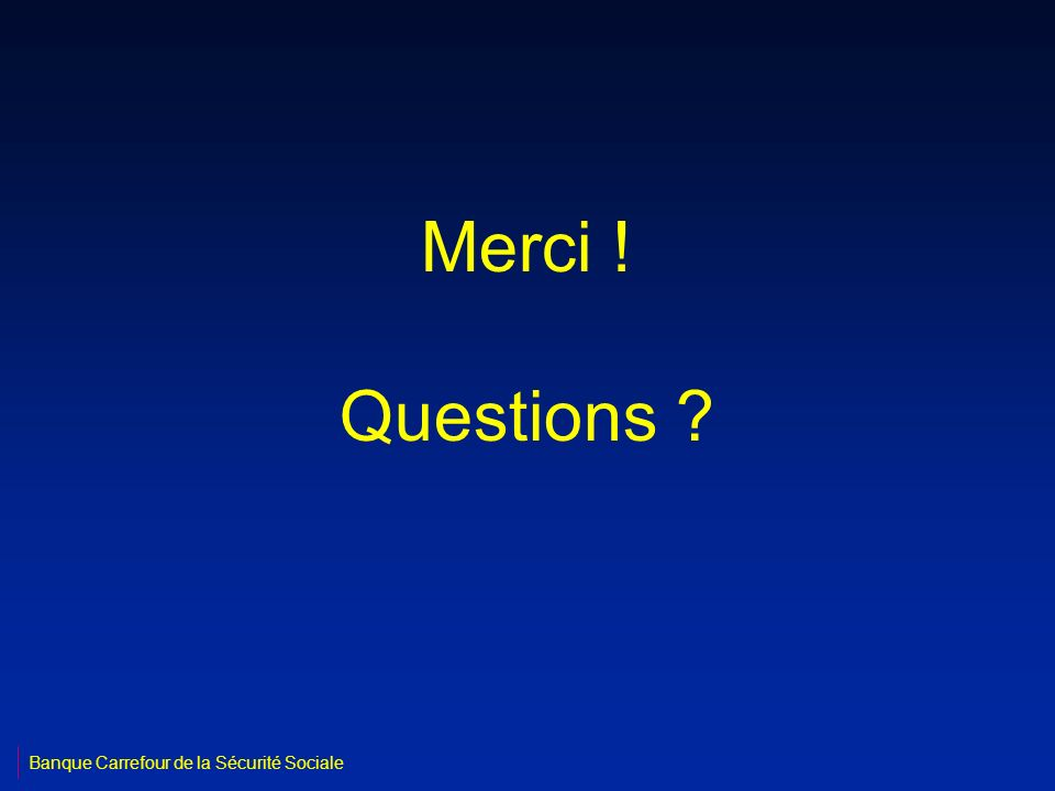 Merci ! Questions Banque Carrefour de la Sécurité Sociale