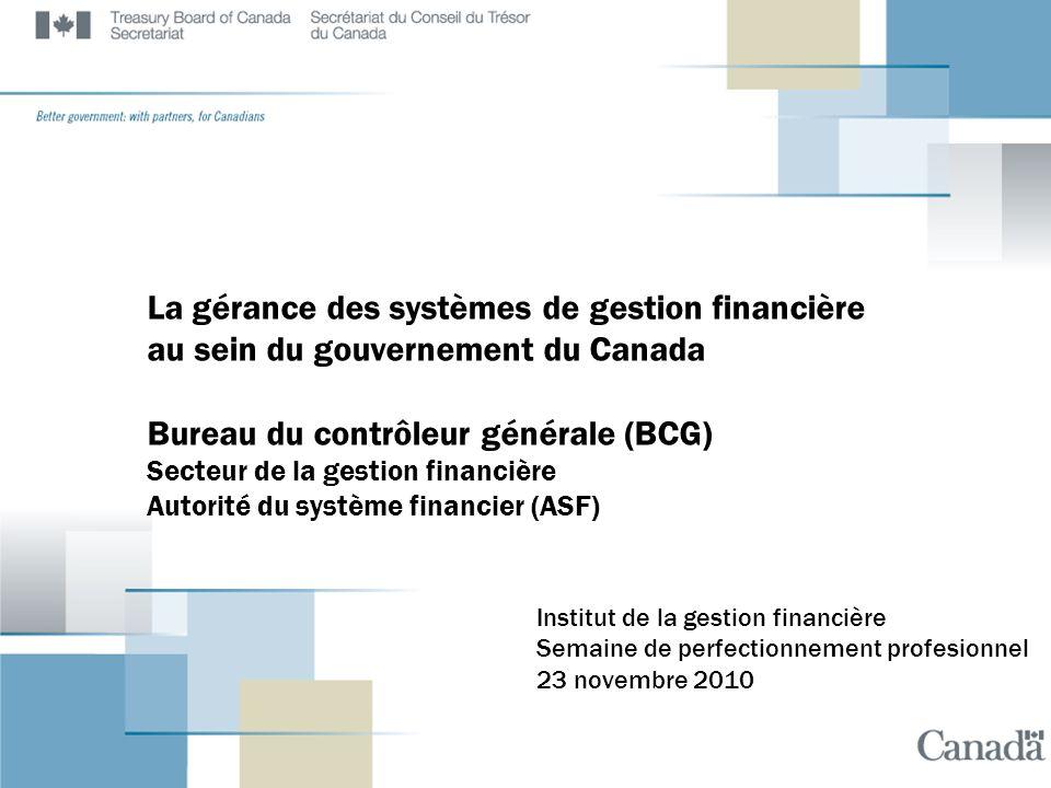 La gérance des systèmes de gestion financière au sein du gouvernement du Canada Bureau du contrôleur générale (BCG) Secteur de la gestion financière Autorité du système financier (ASF)