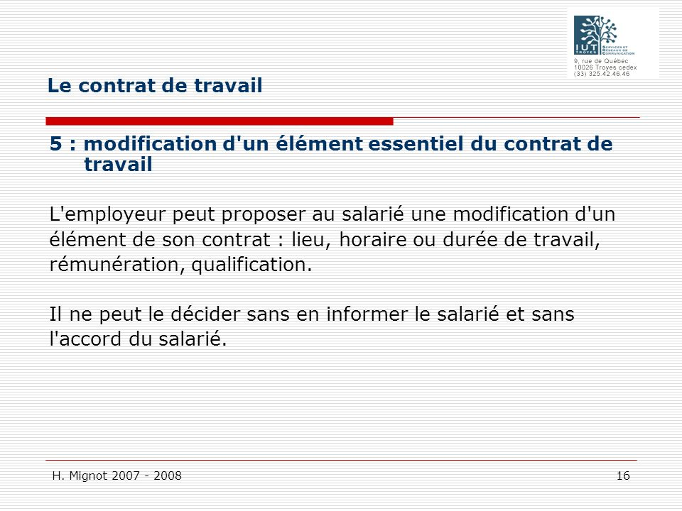 Le contrat de travail 5 : modification d un élément essentiel du contrat de travail L employeur peut proposer au salarié une modification d un.